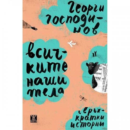 Всичките наши тела - свръхкратки истории /твърди корици/, Георги Господинов
