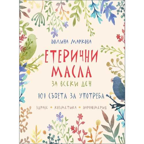 Етерични масла за всеки ден - 101 съвета за употреба, Полина Маркова